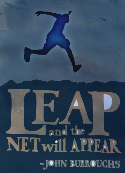 """""""Leap and the net will appear""""--John Burroughs"""
