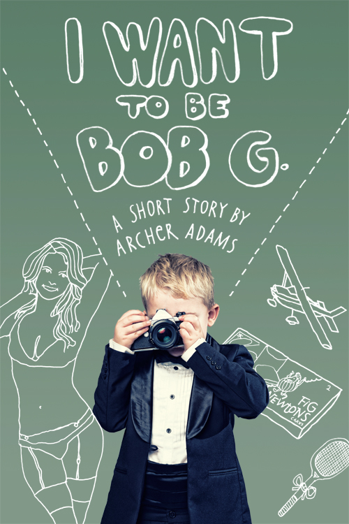 """I Want to Be Bob G."" :: Short Story by Archer Adams"